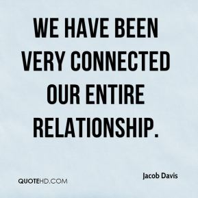 We have been very connected our entire relationship.