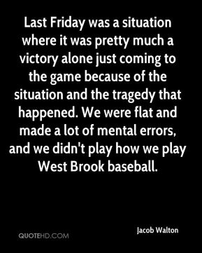 Last Friday was a situation where it was pretty much a victory alone just coming to the game because of the situation and the tragedy that happened. We were flat and made a lot of mental errors, and we didn't play how we play West Brook baseball.