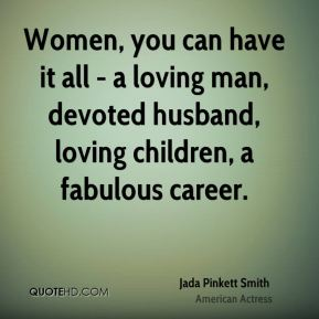 Jada Pinkett Smith - Women, you can have it all - a loving man, devoted husband, loving children, a fabulous career.