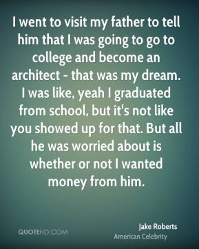 I went to visit my father to tell him that I was going to go to college and become an architect - that was my dream. I was like, yeah I graduated from school, but it's not like you showed up for that. But all he was worried about is whether or not I wanted money from him.