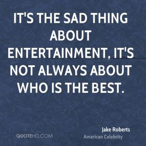 It's the sad thing about entertainment, it's not always about who is the best.