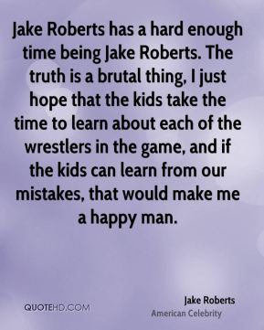 Jake Roberts has a hard enough time being Jake Roberts. The truth is a brutal thing, I just hope that the kids take the time to learn about each of the wrestlers in the game, and if the kids can learn from our mistakes, that would make me a happy man.