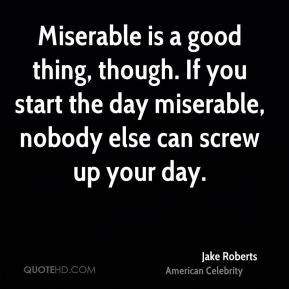 Miserable is a good thing, though. If you start the day miserable, nobody else can screw up your day.