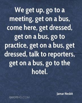 Jamar Nesbit - We get up, go to a meeting, get on a bus, come here, get dressed, get on a bus, go to practice, get on a bus, get dressed, talk to reporters, get on a bus, go to the hotel.