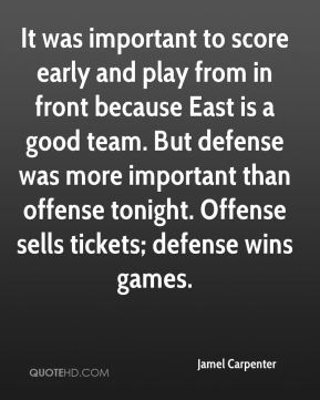 It was important to score early and play from in front because East is a good team. But defense was more important than offense tonight. Offense sells tickets; defense wins games.