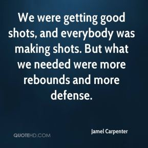 We were getting good shots, and everybody was making shots. But what we needed were more rebounds and more defense.