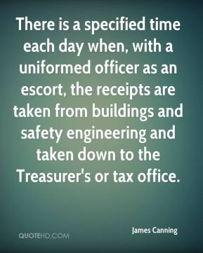 James Canning - There is a specified time each day when, with a uniformed officer as an escort, the receipts are taken from buildings and safety engineering and taken down to the Treasurer's or tax office.
