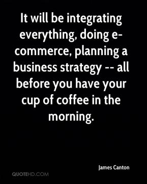 It will be integrating everything, doing e-commerce, planning a business strategy -- all before you have your cup of coffee in the morning.