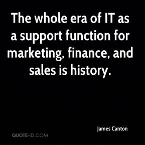 James Canton - The whole era of IT as a support function for marketing, finance, and sales is history.