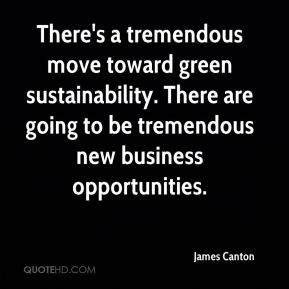 There's a tremendous move toward green sustainability. There are going to be tremendous new business opportunities.