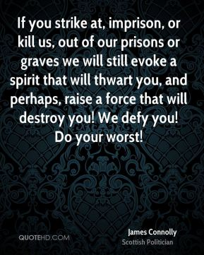 James Connolly - If you strike at, imprison, or kill us, out of our prisons or graves we will still evoke a spirit that will thwart you, and perhaps, raise a force that will destroy you! We defy you! Do your worst!