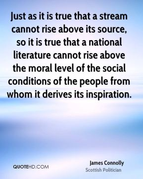 James Connolly - Just as it is true that a stream cannot rise above its source, so it is true that a national literature cannot rise above the moral level of the social conditions of the people from whom it derives its inspiration.