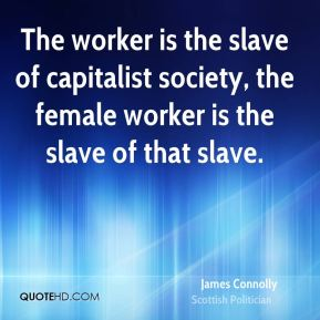 James Connolly - The worker is the slave of capitalist society, the female worker is the slave of that slave.