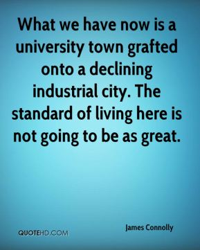 James Connolly - What we have now is a university town grafted onto a declining industrial city. The standard of living here is not going to be as great.