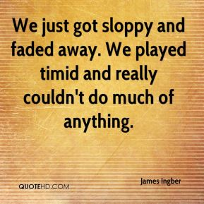 James Ingber - We just got sloppy and faded away. We played timid and really couldn't do much of anything.