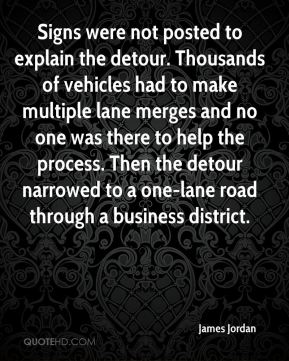 James Jordan - Signs were not posted to explain the detour. Thousands of vehicles had to make multiple lane merges and no one was there to help the process. Then the detour narrowed to a one-lane road through a business district.