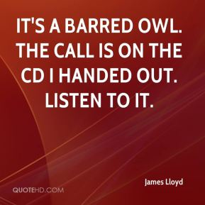 James Lloyd - It's a barred owl. The call is on the CD I handed out. Listen to it.