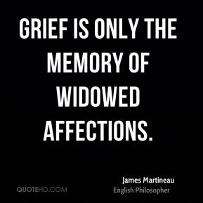 James Martineau - Grief is only the memory of widowed affections.