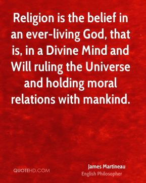 James Martineau - Religion is the belief in an ever-living God, that is, in a Divine Mind and Will ruling the Universe and holding moral relations with mankind.