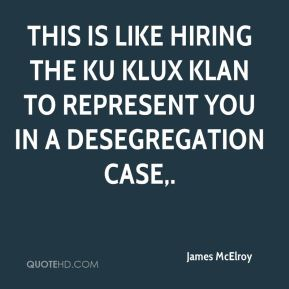 James McElroy - This is like hiring the Ku Klux Klan to represent you in a desegregation case.