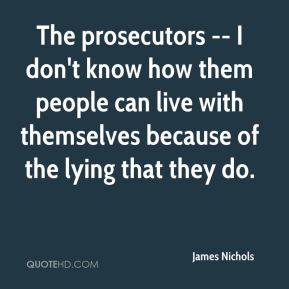 James Nichols - The prosecutors -- I don't know how them people can live with themselves because of the lying that they do.