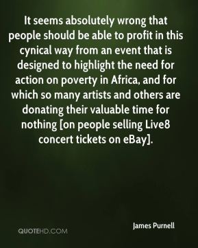 It seems absolutely wrong that people should be able to profit in this cynical way from an event that is designed to highlight the need for action on poverty in Africa, and for which so many artists and others are donating their valuable time for nothing [on people selling Live8 concert tickets on eBay].
