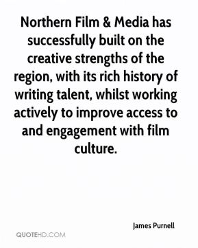James Purnell - Northern Film & Media has successfully built on the creative strengths of the region, with its rich history of writing talent, whilst working actively to improve access to and engagement with film culture.