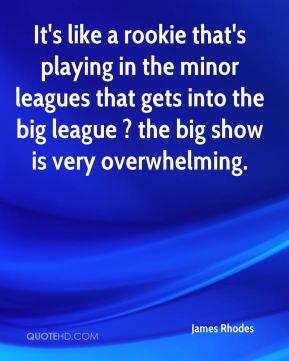 James Rhodes - It's like a rookie that's playing in the minor leagues that gets into the big league ? the big show is very overwhelming.