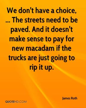 James Roth - We don't have a choice, ... The streets need to be paved. And it doesn't make sense to pay for new macadam if the trucks are just going to rip it up.