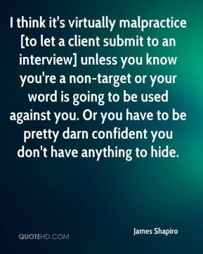 James Shapiro - I think it's virtually malpractice [to let a client submit to an interview] unless you know you're a non-target or your word is going to be used against you. Or you have to be pretty darn confident you don't have anything to hide.