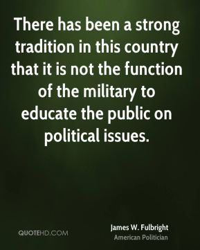 James W. Fulbright - There has been a strong tradition in this country that it is not the function of the military to educate the public on political issues.