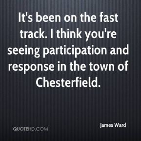 James Ward - It's been on the fast track. I think you're seeing participation and response in the town of Chesterfield.