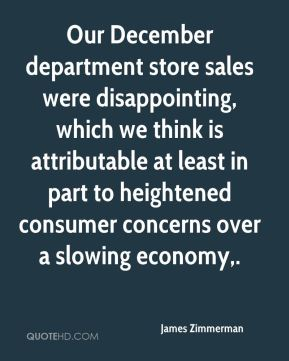James Zimmerman - Our December department store sales were disappointing, which we think is attributable at least in part to heightened consumer concerns over a slowing economy.