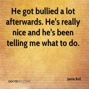 Jamie Bell - He got bullied a lot afterwards. He's really nice and he's been telling me what to do.