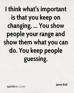 I think what's important is that you keep on changing, ... You show people your range and show them what you can do. You keep people guessing.