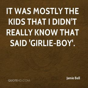 It was mostly the kids that I didn't really know that said 'girlie-boy'.