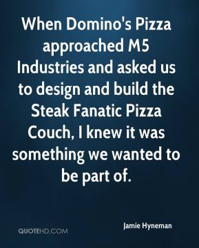 Jamie Hyneman - When Domino's Pizza approached M5 Industries and asked us to design and build the Steak Fanatic Pizza Couch, I knew it was something we wanted to be part of.