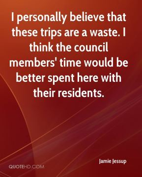 Jamie Jessup - I personally believe that these trips are a waste. I think the council members' time would be better spent here with their residents.