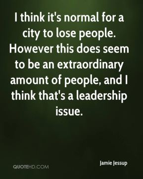 Jamie Jessup - I think it's normal for a city to lose people. However this does seem to be an extraordinary amount of people, and I think that's a leadership issue.
