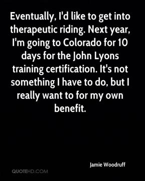 Jamie Woodruff - Eventually, I'd like to get into therapeutic riding. Next year, I'm going to Colorado for 10 days for the John Lyons training certification. It's not something I have to do, but I really want to for my own benefit.