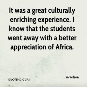 Jan Wilson - It was a great culturally enriching experience. I know that the students went away with a better appreciation of Africa.