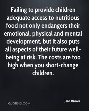 Failing to provide children adequate access to nutritious food not only endangers their emotional, physical and mental development, but it also puts all aspects of their future well-being at risk. The costs are too high when you short-change children.