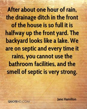 After about one hour of rain, the drainage ditch in the front of the house is so full it is halfway up the front yard. The backyard looks like a lake. We are on septic and every time it rains, you cannot use the bathroom facilities, and the smell of septic is very strong.