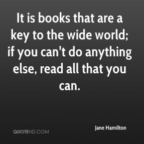 Jane Hamilton  - It is books that are a key to the wide world; if you can't do anything else, read all that you can.