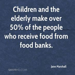 Jane Marshall  - Children and the elderly make over 50% of the people who receive food from food banks.