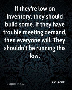 If they're low on inventory, they should build some. If they have trouble meeting demand, then everyone will. They shouldn't be running this low.