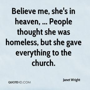 Janet Wright  - Believe me, she's in heaven, ... People thought she was homeless, but she gave everything to the church.