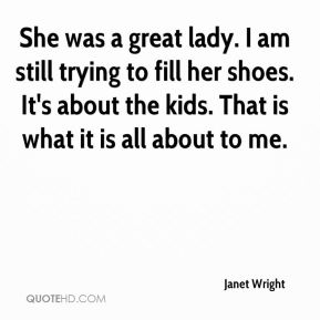 Janet Wright  - She was a great lady. I am still trying to fill her shoes. It's about the kids. That is what it is all about to me.
