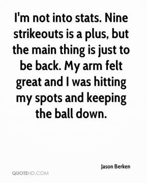 Jason Berken  - I'm not into stats. Nine strikeouts is a plus, but the main thing is just to be back. My arm felt great and I was hitting my spots and keeping the ball down.