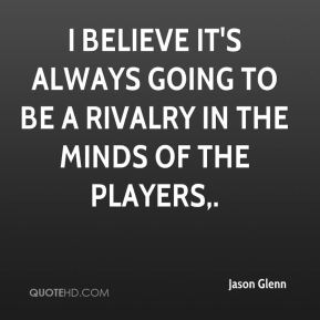 Jason Glenn - I believe it's always going to be a rivalry in the minds of the players.